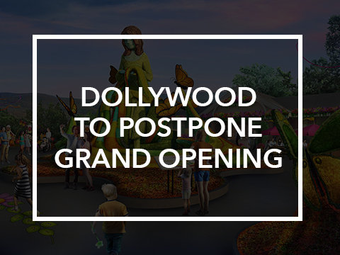 DOLLYWOOD TO POSTPONE GRAND OPENING TO PARK GUESTS UNTIL MARCH 28